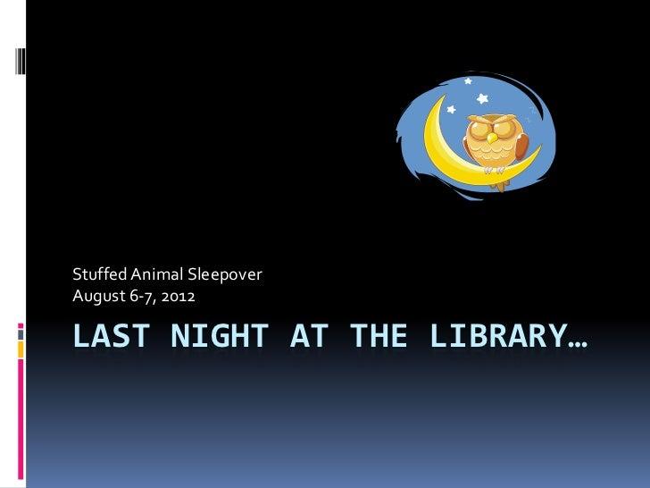 Stuffed Animal SleepoverAugust 6-7, 2012LAST NIGHT AT THE LIBRARY…