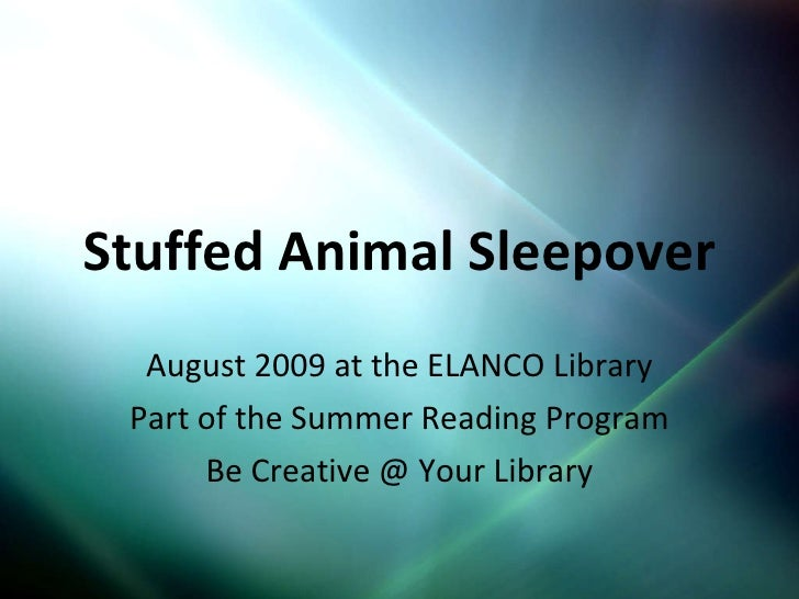 Stuffed Animal Sleepover August 2009 at the ELANCO Library Part of the Summer Reading Program Be Creative @ Your Library