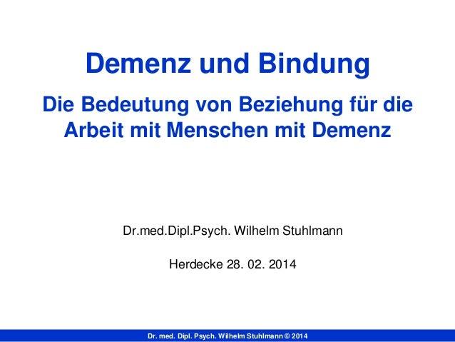 Dr. med. Dipl. Psych. Wilhelm Stuhlmann © 2014 Demenz und Bindung Die Bedeutung von Beziehung für die Arbeit mit Menschen ...