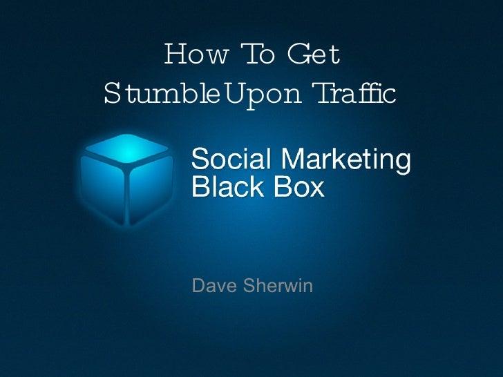 How To Get StumbleUpon Traffic <ul><li>Dave Sherwin </li></ul>