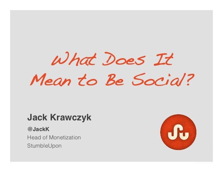 What Does ItMean to Be Social?!Jack Krawczyk!@JackK!Head of MonetizationStumbleUpon