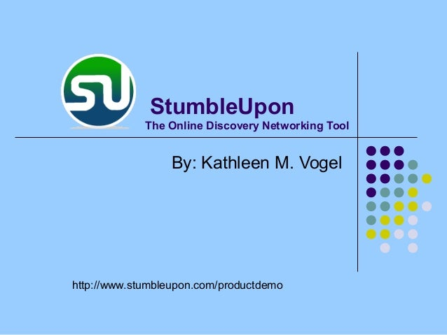 The Online Discovery Networking Tool By: Kathleen M. Vogel http://www.stumbleupon.com/productdemo StumbleUpon