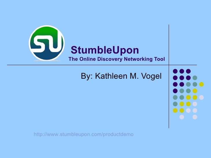 The Online Discovery Networking Tool By: Kathleen M. Vogel http:// www.stumbleupon.com/productdemo StumbleUpon