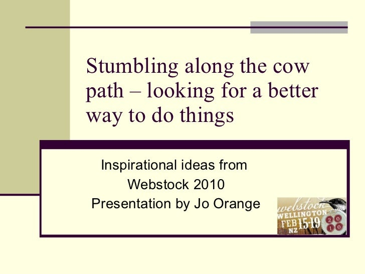 Stumbling along the cow path – looking for a better way to do things Inspirational ideas from  Webstock 2010 Presentation ...