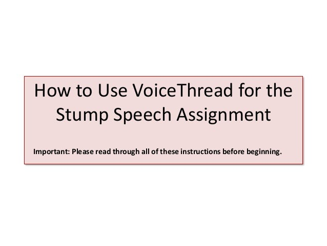 How to Use VoiceThread for the Stump Speech Assignment Important: Please read through all of these instructions before beg...