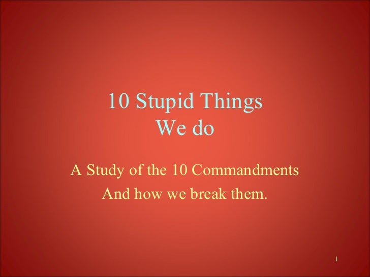 10 Stupid Things         We doA Study of the 10 Commandments    And how we break them.                                 1