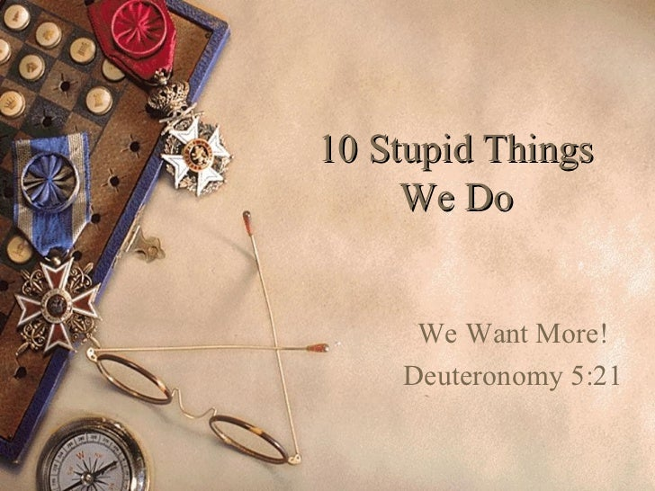10 Stupid Things     We Do     We Want More!    Deuteronomy 5:21