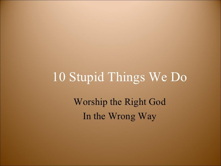 10 Stupid Things We Do   Worship the Right God    In the Wrong Way
