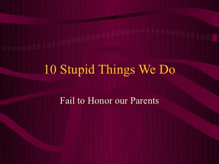 10 Stupid Things We Do  Fail to Honor our Parents