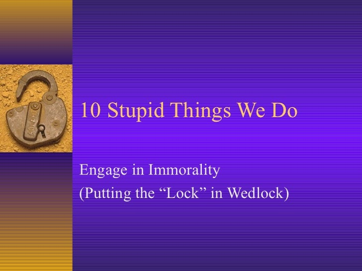 """10 Stupid Things We DoEngage in Immorality(Putting the """"Lock"""" in Wedlock)"""