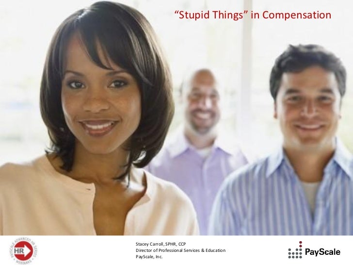"""Stupid Things"" in CompensationStacey Carroll, SPHR, CCPDirector of Professional Services & EducationPayScale, Inc."