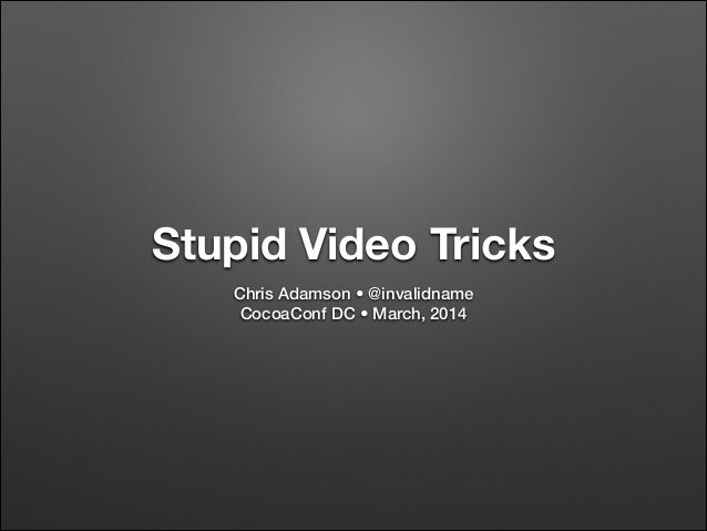 Stupid Video Tricks Chris Adamson • @invalidname CocoaConf DC • March, 2014