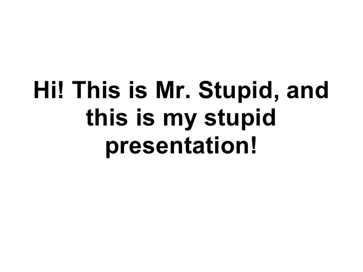 Hi! This is Mr. Stupid, and     this is my stupid       presentation!