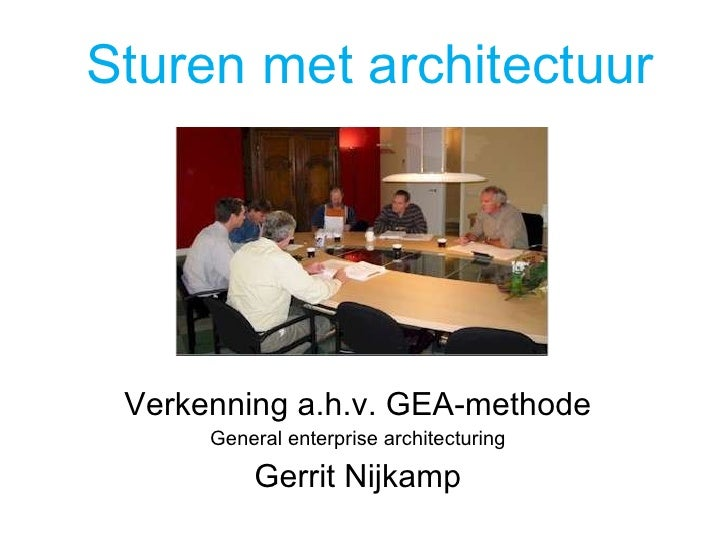 Sturen met architectuur Verkenning a.h.v. GEA -methode General enterprise architecturing Gerrit Nijkamp