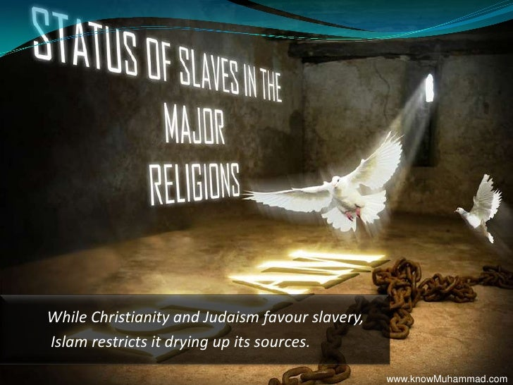 While Christianity and Judaism favour slavery,<br /> Islam restricts it drying up its sources.<br />www.knowMuhammad.com<b...