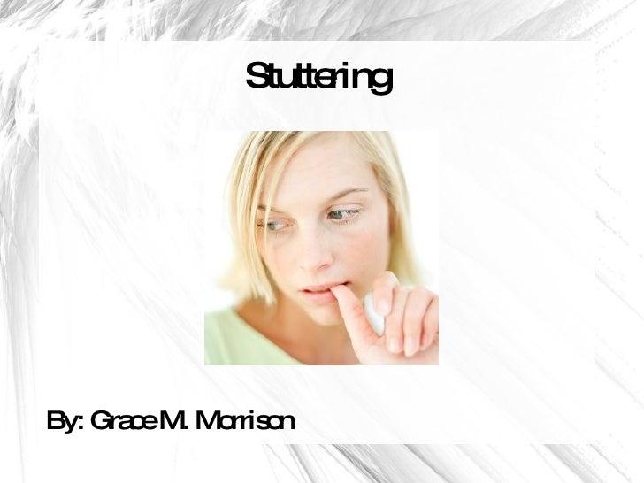Stuttering <ul><li>By: Grace M. Morrison </li></ul>