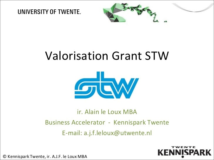 Valorisation Grant STW ir. Alain le Loux MBA Business Accelerator  -  Kennispark Twente E-mail: a.j.f.leloux@utwente.nl © ...
