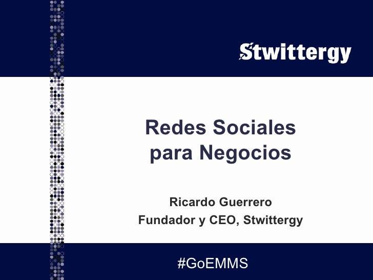 Redes Sociales para Negocios Ricardo Guerrero Fundador y CEO, Stwittergy #GoEMMS