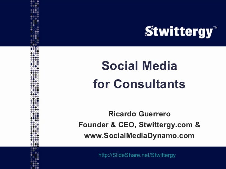 Social Media for Consultants Ricardo Guerrero Founder & CEO, Stwittergy.com & www.SocialMediaDynamo.com http://SlideShare....