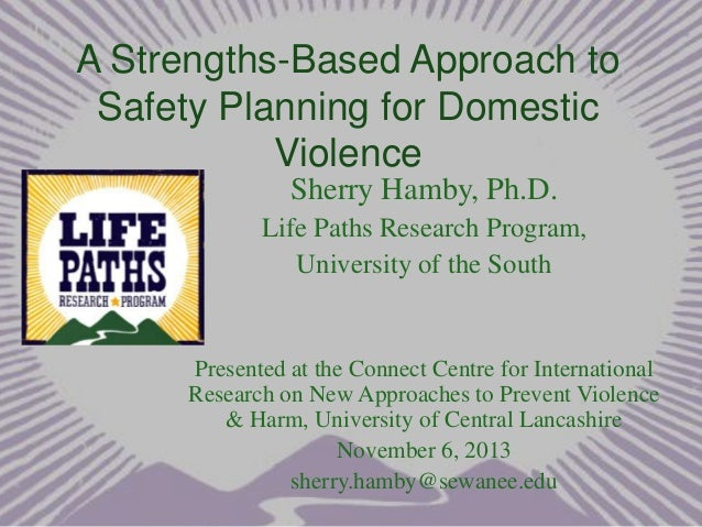 A Strengths-Based Approach to Safety Planning for Domestic Violence Sherry Hamby, Ph.D. Life Paths Research Program, Unive...