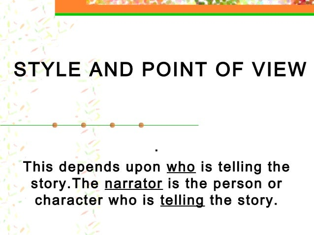 STYLE AND POINT OF VIEW . This depends upon who is telling the story.The narrator is the person or character who is tellin...