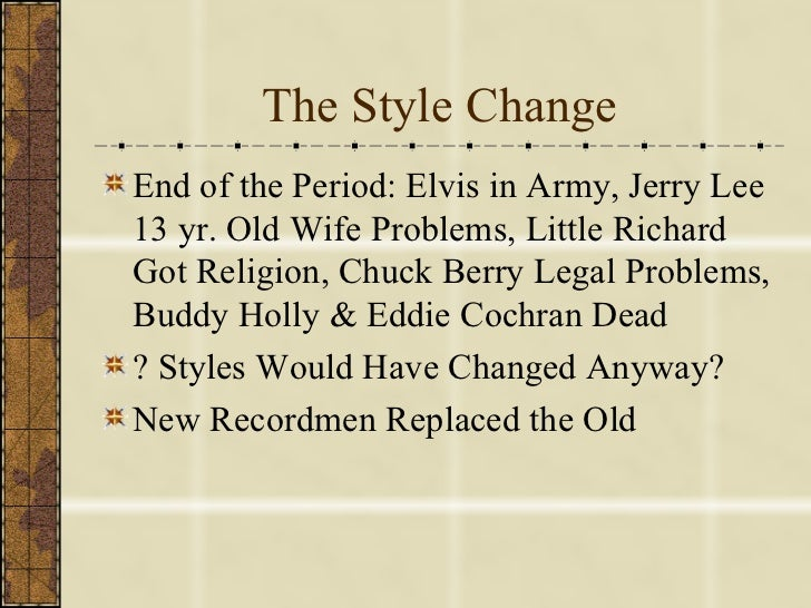 The Style Change <ul><li>End of the Period: Elvis in Army, Jerry Lee 13 yr. Old Wife Problems, Little Richard Got Religion...