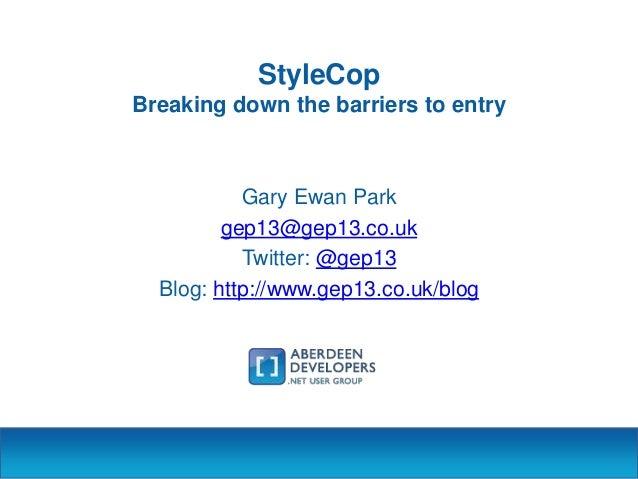StyleCop Breaking down the barriers to entry  Gary Ewan Park gep13@gep13.co.uk Twitter: @gep13 Blog: http://www.gep13.co.u...