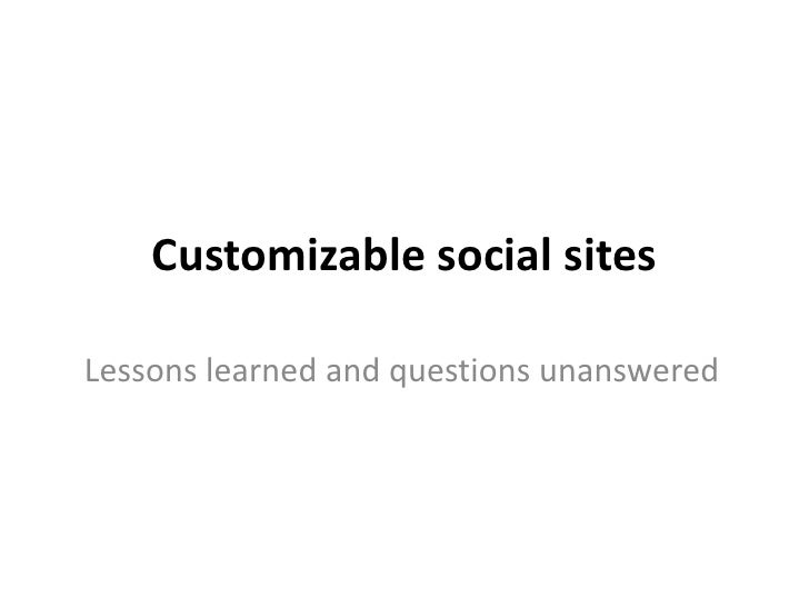 Customizable social sites<br />Lessons learned and questions unanswered<br />