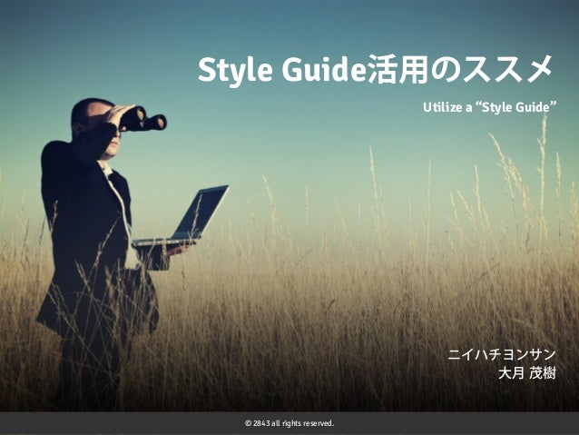 """Style Guide活用のススメ Utilize a """"Style Guide""""  ニイハチヨンサン 大月 茂樹  © 2843 all rights reserved."""