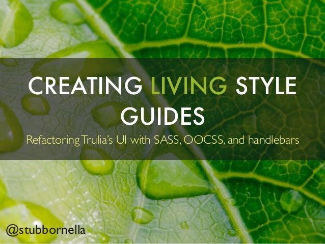 CREATING LIVING STYLEGUIDESRefactoringTrulia's UI with SASS, OOCSS, and handlebars@stubbornella