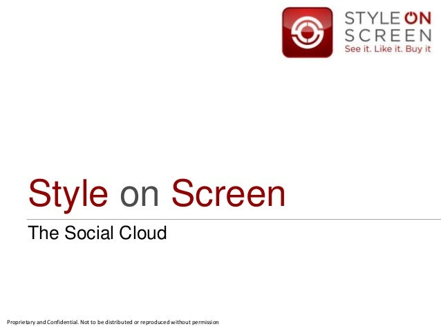 Style on Screen The Social Cloud Proprietary and Confidential. Not to be distributed or reproduced without permission