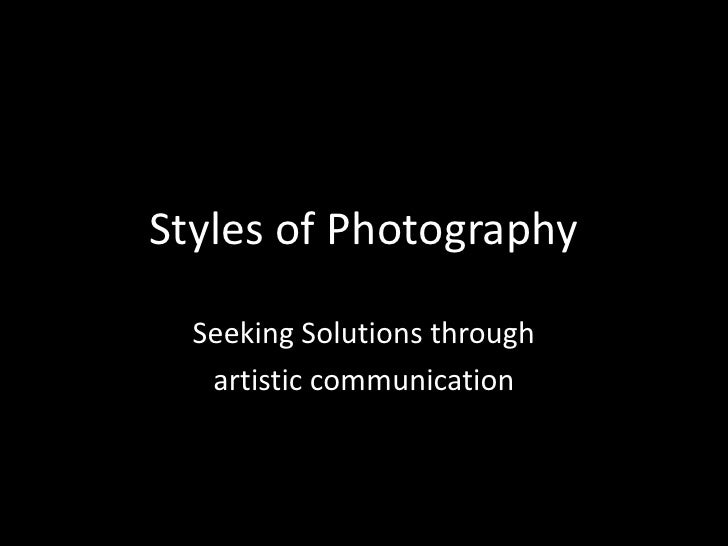 Styles of Photography  Seeking Solutions through   artistic communication