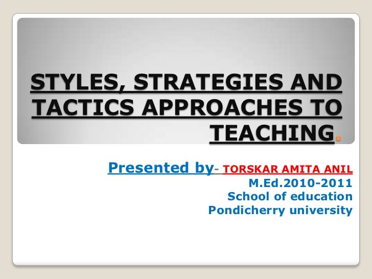 STYLES, STRATEGIES AND TACTICS APPROACHES TO TEACHING.<br />Presented by- TORSKAR AMITA ANIL<br />M.Ed.2010-2011<br />Scho...