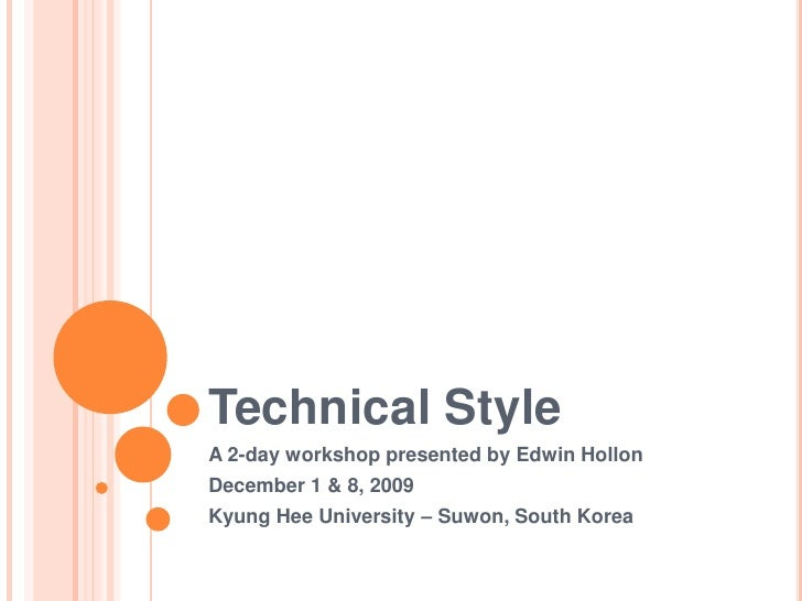Technical Style<br />A 2-day workshop presented by Edwin Hollon<br />December 1 & 8, 2009<br />Kyung Hee University – Suwo...