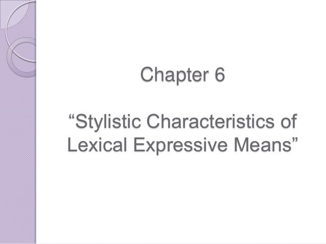 """Chapter 6 """"Stylistic Characteristics of Lexical Expressive Means"""""""