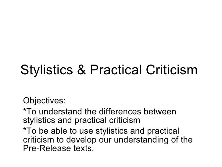 Stylistics & Practical Criticism  Objectives: *To understand the differences between stylistics and practical criticism *T...