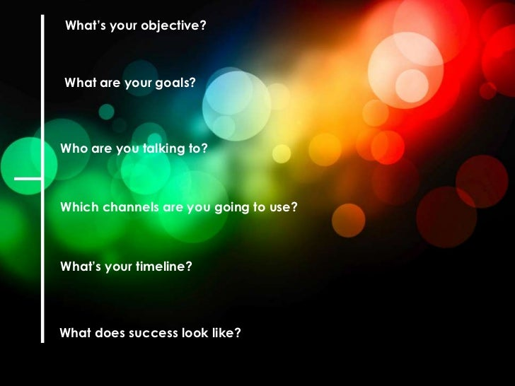 What's your objective?What are your goals?Who are you talking to?Which channels are you going to use?What's your timeline?...