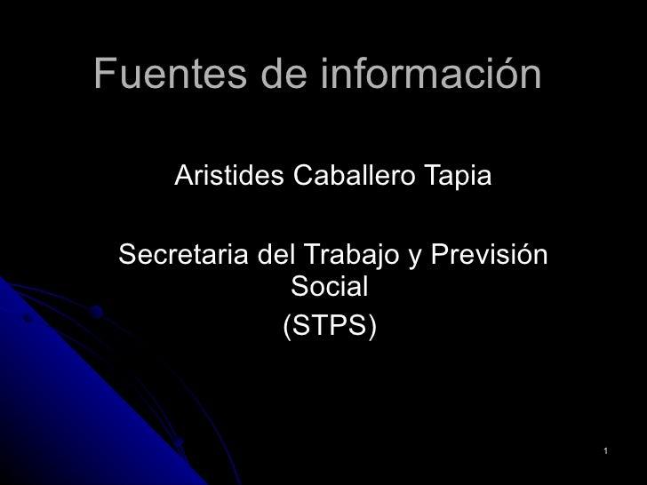 Fuentes de información Aristides Caballero Tapia Secretaria del Trabajo y Previsión Social  (STPS)