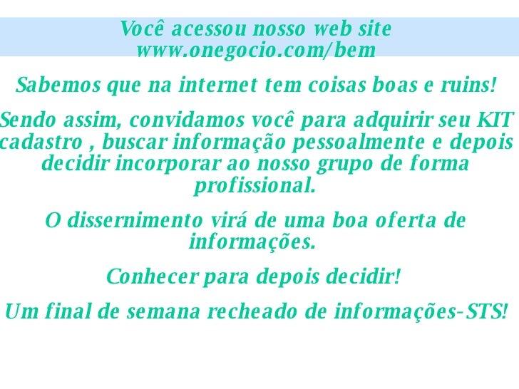 Você acessou nosso web site www.onegocio.com/bem Sabemos que na internet tem coisas boas e ruins! Sendo assim, convidamos ...