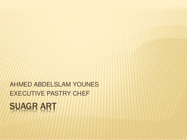 SUAGR ART AHMED ABDELSLAM YOUNES EXECUTIVE PASTRY CHEF