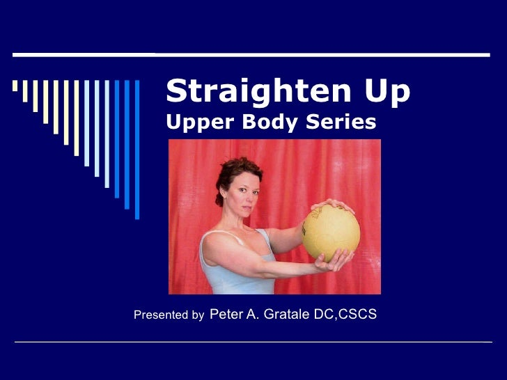 Straighten Up  Upper Body Series Presented by   Peter A. Gratale DC,CSCS