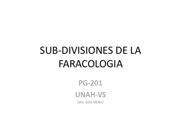 SUB-DIVISIONES DE LA   FARACOLOGIA       PG-201      UNAH-VS       DRA. AIDA MERLO