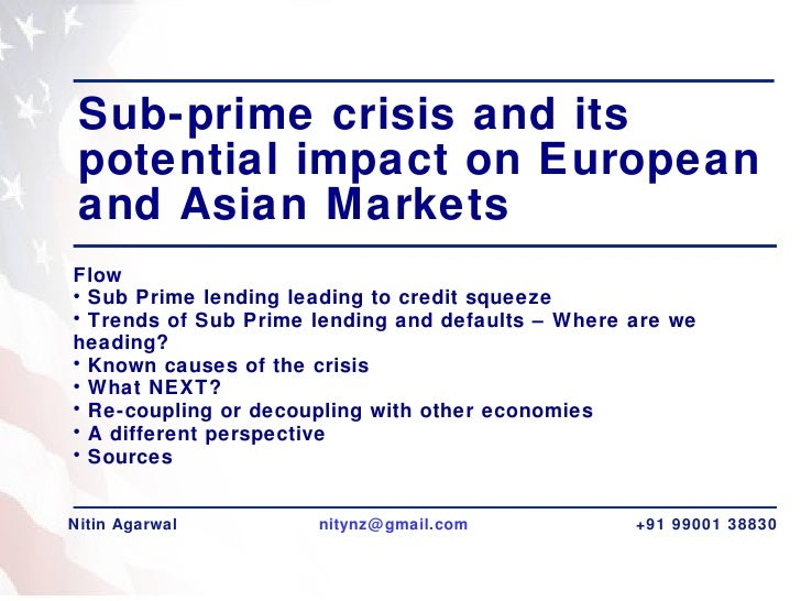 Sub-prime crisis and its potential impact on European and Asian Markets  <ul><li>Flow </li></ul><ul><li>Sub Prime lending ...