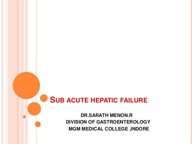 SUB ACUTE HEPATIC FAILURE DR.SARATH MENON.R DIVISION OF GASTROENTEROLOGY MGM MEDICAL COLLEGE ,INDORE