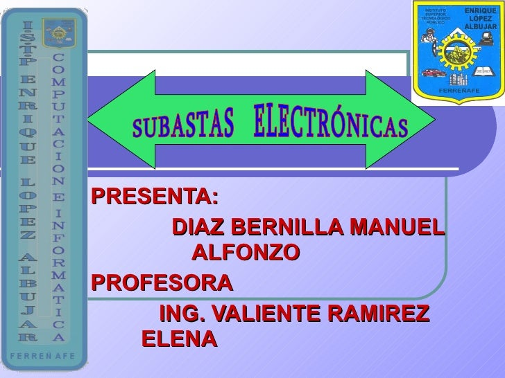 PRESENTA: DIAZ BERNILLA MANUEL  ALFONZO  PROFESORA ING. VALIENTE RAMIREZ  ELENA SUBASTAS  ELECTRÓNICAS
