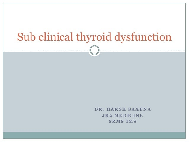 D R . H A R S H S A X E N A J R 2 M E D I C I N E S R M S I M S Sub clinical thyroid dysfunction