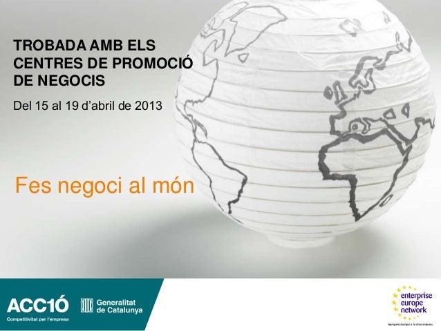 TROBADA AMB ELSCENTRES DE PROMOCIÓDE NEGOCISDel 15 al 19 d'abril de 2013Fes negoci al món
