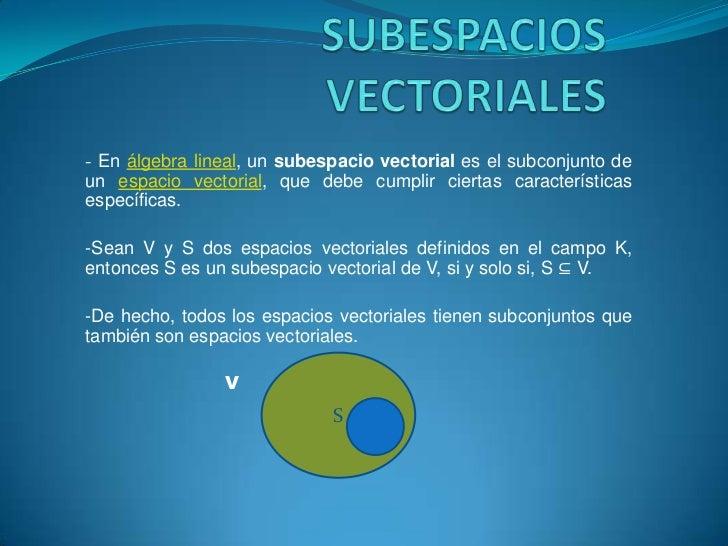 SUBESPACIOS VECTORIALES<br />-En álgebra lineal, un subespacio vectorial es el subconjunto de un espacio vectorial, que de...