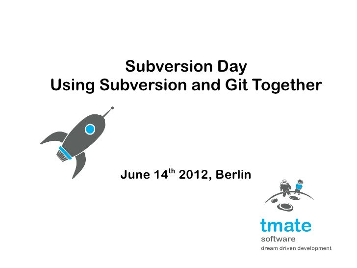 Subversion DayUsing Subversion and Git Together        June 14th 2012, Berlin
