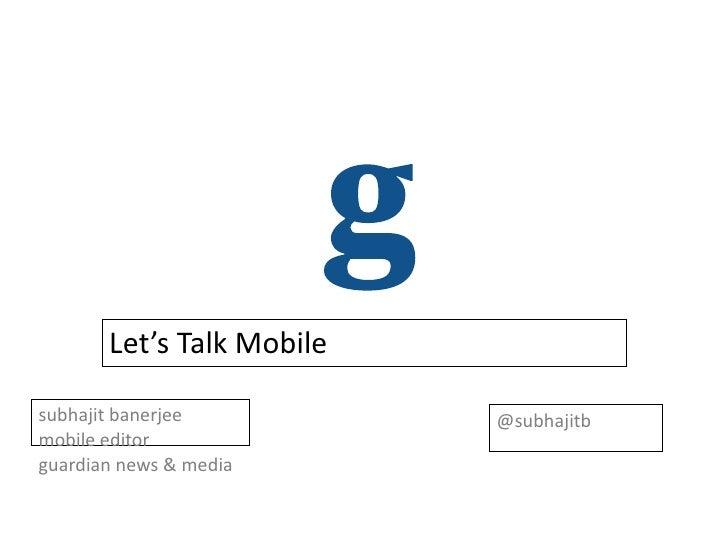 Let's Talk Mobilesubhajit banerjee          @subhajitbmobile editorguardian news & media